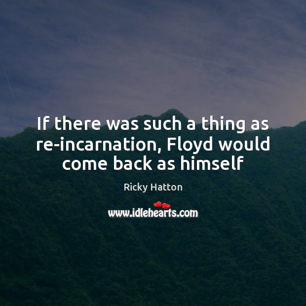 Image, If there was such a thing as re-incarnation, Floyd would come back as himself