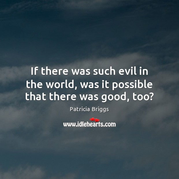 If there was such evil in the world, was it possible that there was good, too? Patricia Briggs Picture Quote