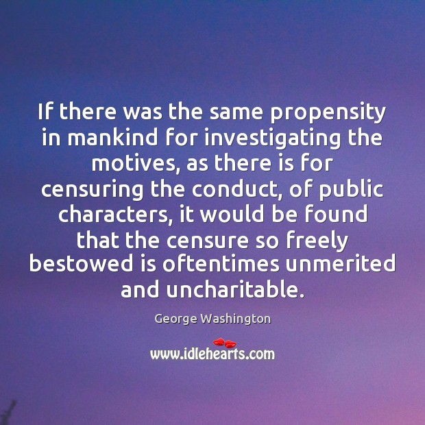 If there was the same propensity in mankind for investigating the motives, George Washington Picture Quote