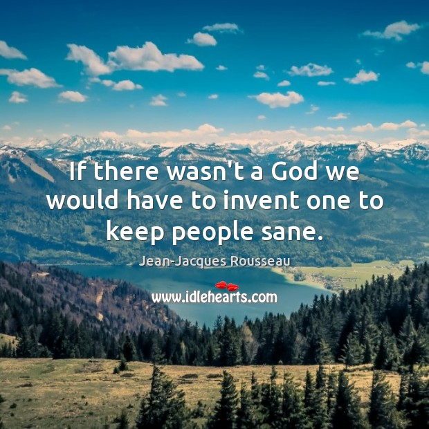 If there wasn't a God we would have to invent one to keep people sane. Jean-Jacques Rousseau Picture Quote