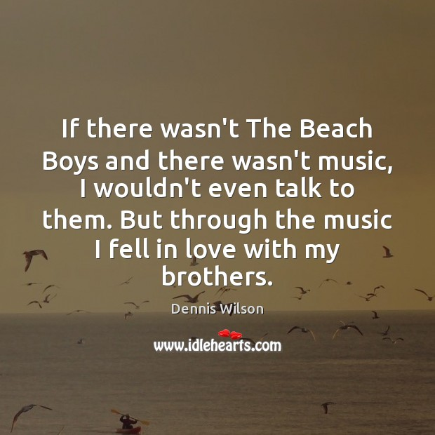 Image, If there wasn't The Beach Boys and there wasn't music, I wouldn't