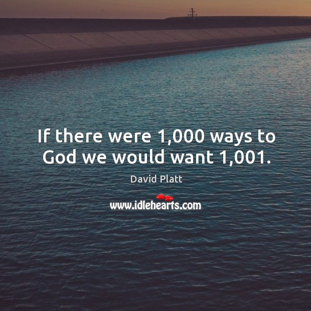 If there were 1,000 ways to God we would want 1,001. Image