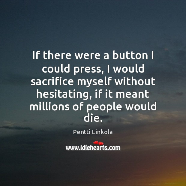If there were a button I could press, I would sacrifice myself Image