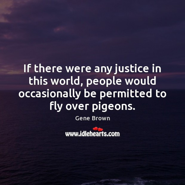 If there were any justice in this world, people would occasionally be Image