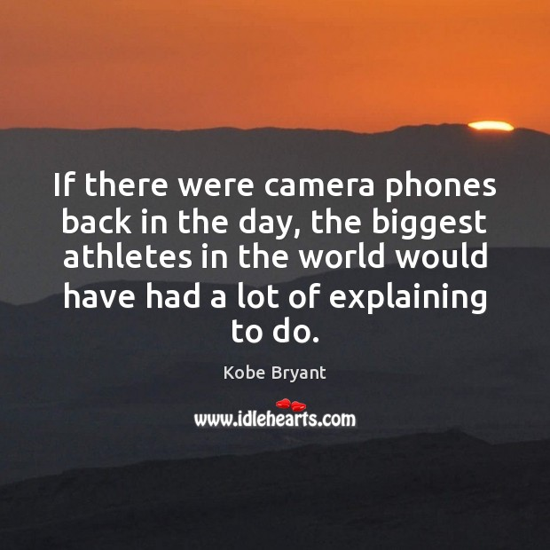 If there were camera phones back in the day, the biggest athletes Kobe Bryant Picture Quote