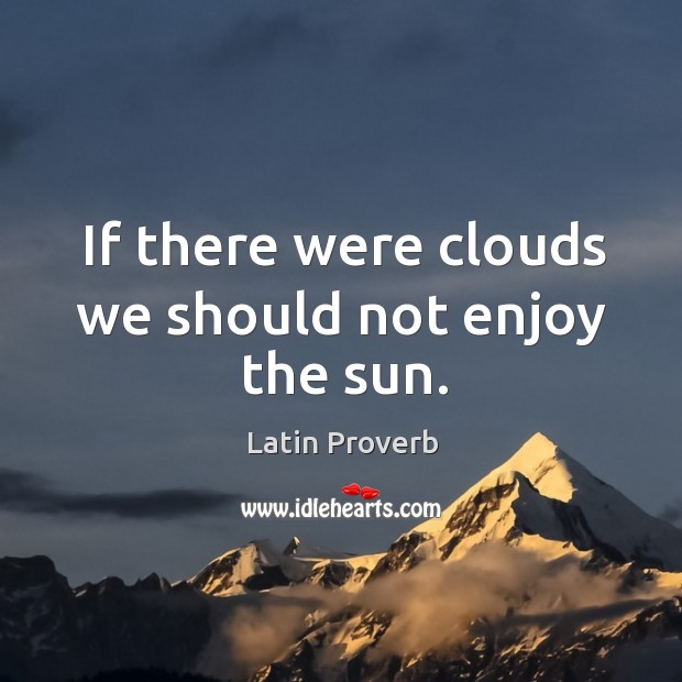 If there were clouds we should not enjoy the sun. Latin Proverbs Image