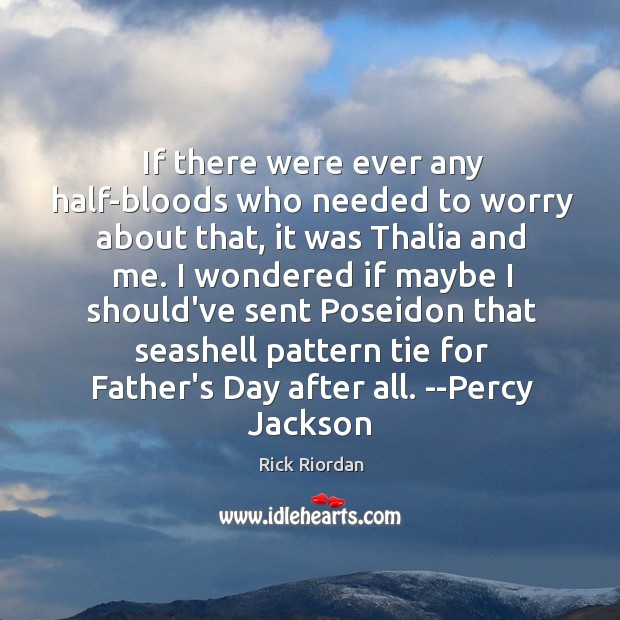 If there were ever any half-bloods who needed to worry about that, Father's Day Quotes Image
