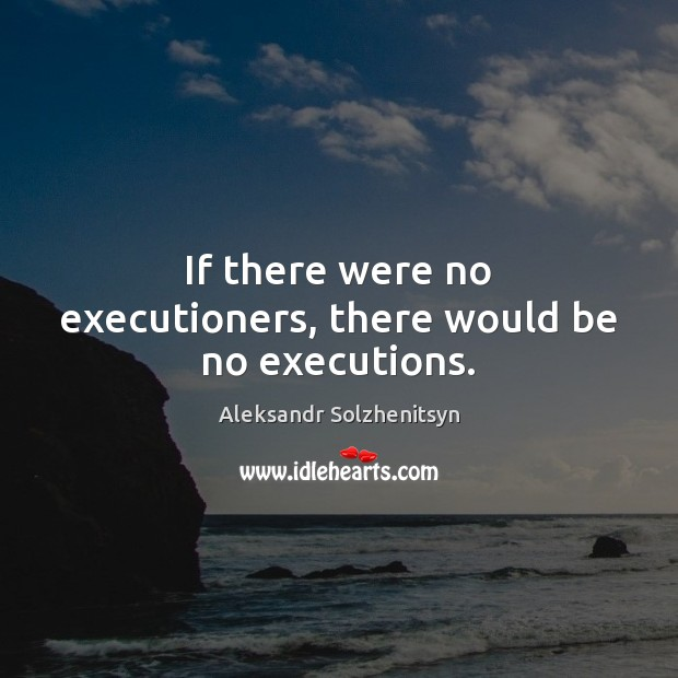 If there were no executioners, there would be no executions. Aleksandr Solzhenitsyn Picture Quote
