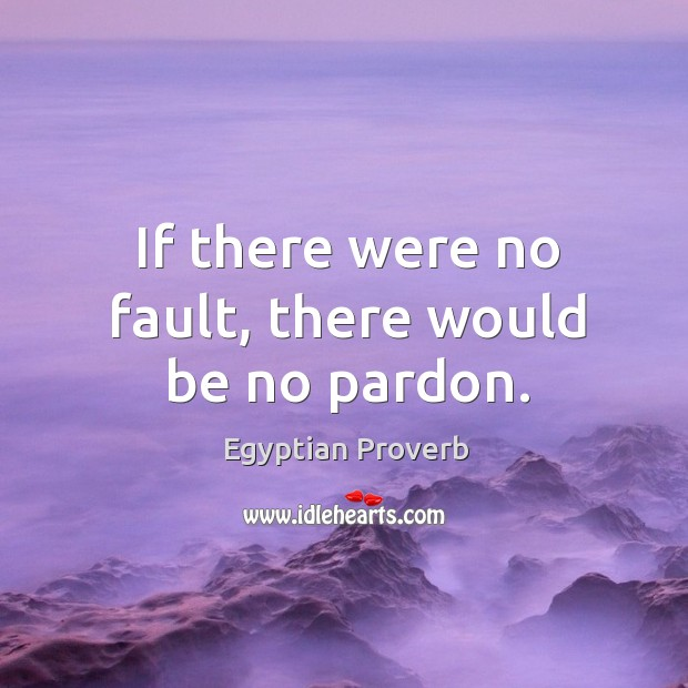 If there were no fault, there would be no pardon. Egyptian Proverbs Image