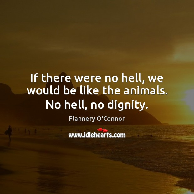 Image, If there were no hell, we would be like the animals. No hell, no dignity.