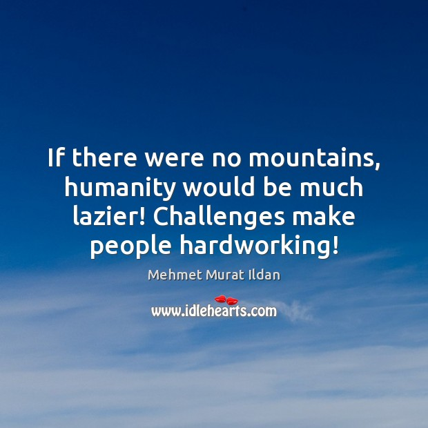 Image, If there were no mountains, humanity would be much lazier! Challenges make