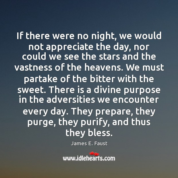 If there were no night, we would not appreciate the day, nor James E. Faust Picture Quote