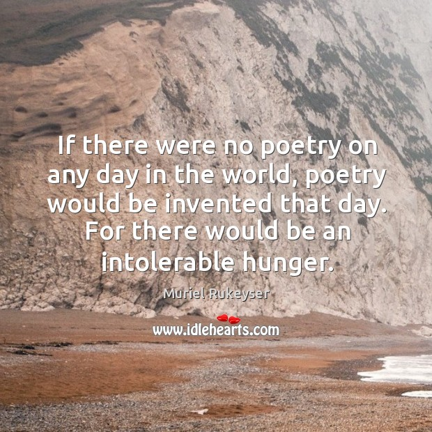 If there were no poetry on any day in the world, poetry would be invented that day. Muriel Rukeyser Picture Quote