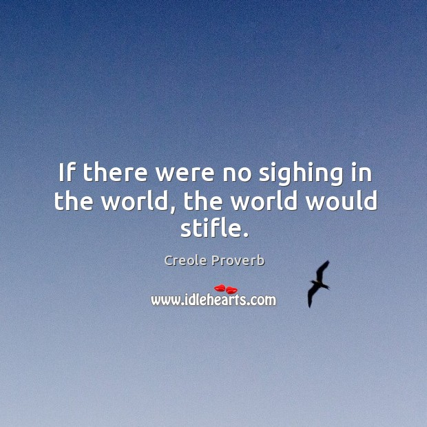 If there were no sighing in the world, the world would stifle. Creole Proverbs Image