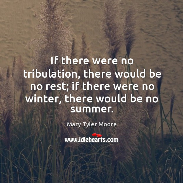 If there were no tribulation, there would be no rest; if there were no winter, there would be no summer. Mary Tyler Moore Picture Quote
