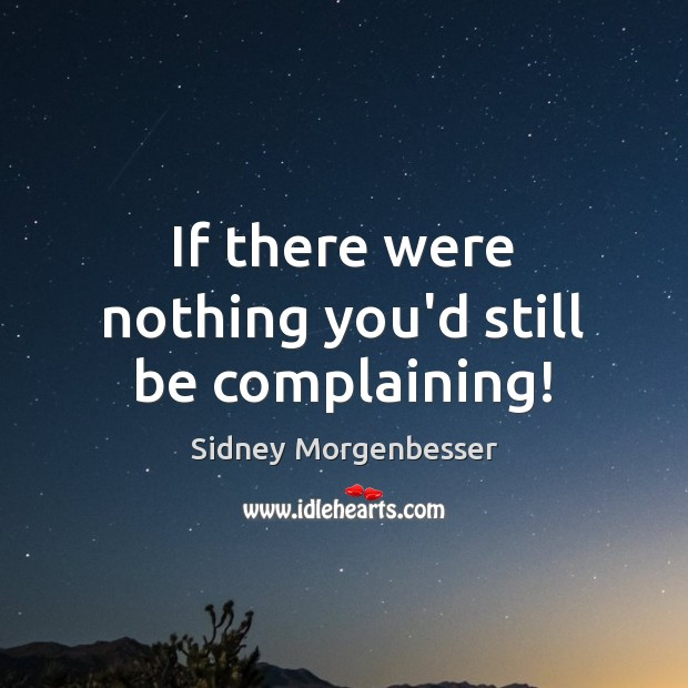 If there were nothing you'd still be complaining! Image