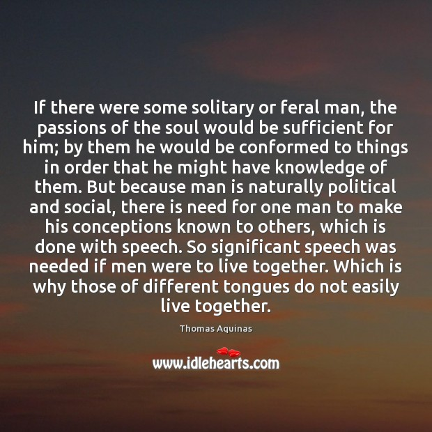 If there were some solitary or feral man, the passions of the Thomas Aquinas Picture Quote