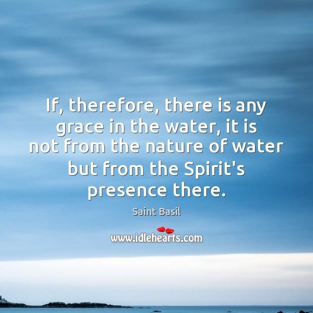 If, therefore, there is any grace in the water, it is not Image
