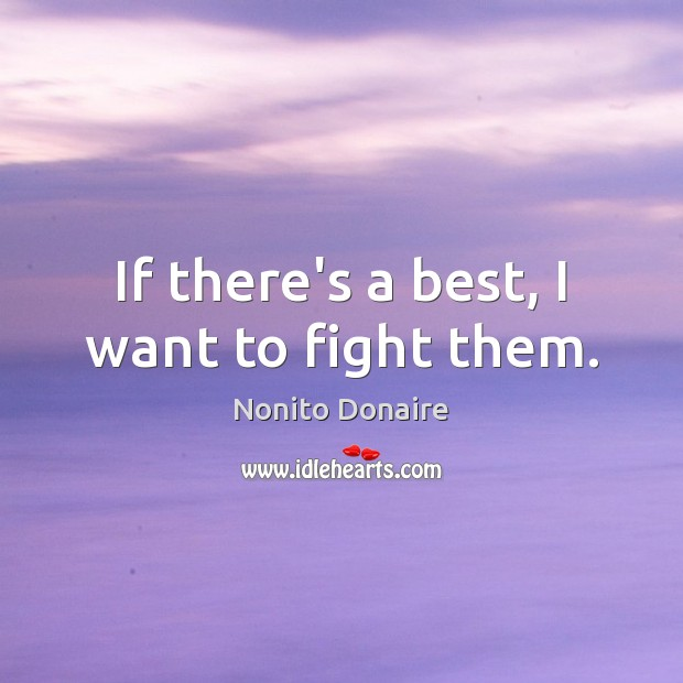 If there's a best, I want to fight them. Nonito Donaire Picture Quote
