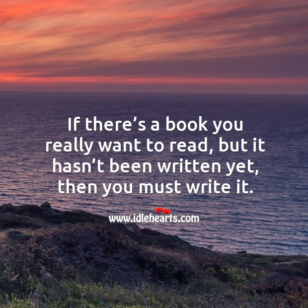 If there's a book you really want to read, but it hasn't been written yet, then you must write it. Image