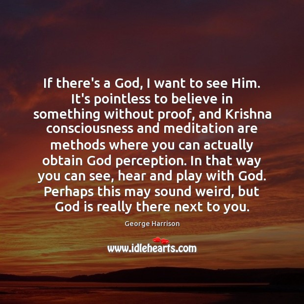 If there's a God, I want to see Him. It's pointless to George Harrison Picture Quote