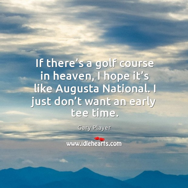 Image, If there's a golf course in heaven, I hope it's like augusta national. I just don't want an early tee time.