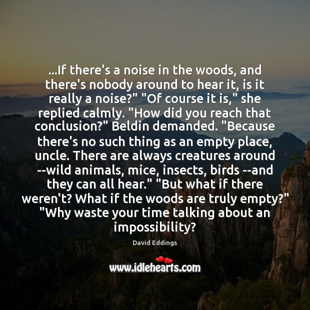 …If there's a noise in the woods, and there's nobody around to David Eddings Picture Quote