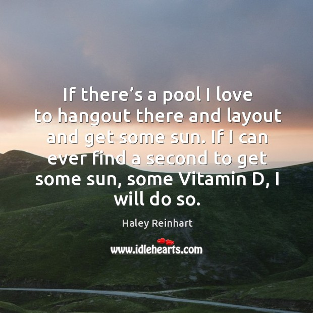 If there's a pool I love to hangout there and layout and get some sun. Haley Reinhart Picture Quote