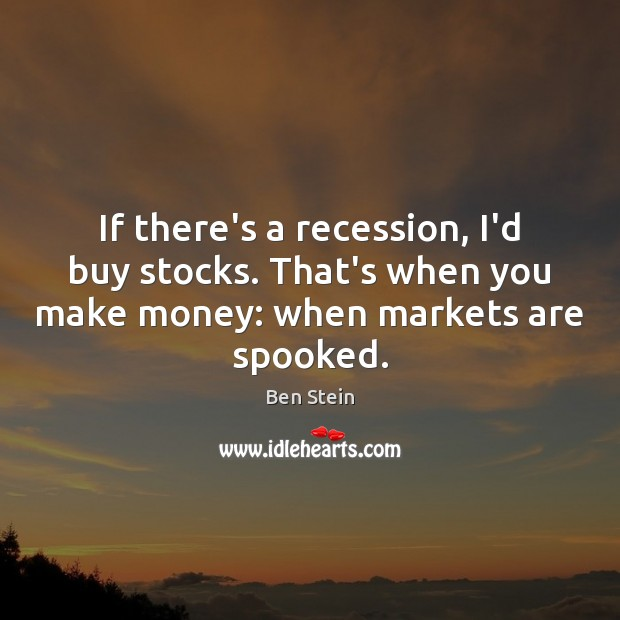 If there's a recession, I'd buy stocks. That's when you make money: Ben Stein Picture Quote