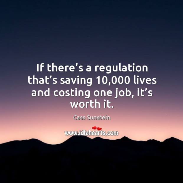 If there's a regulation that's saving 10,000 lives and costing one job, it's worth it. Image