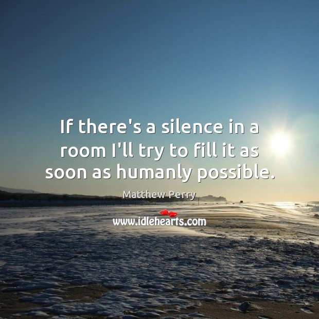If there's a silence in a room I'll try to fill it as soon as humanly possible. Image