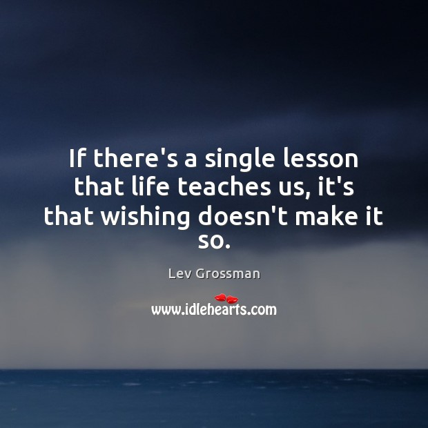 If there's a single lesson that life teaches us, it's that wishing doesn't make it so. Lev Grossman Picture Quote