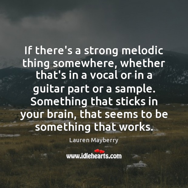 If there's a strong melodic thing somewhere, whether that's in a vocal Image