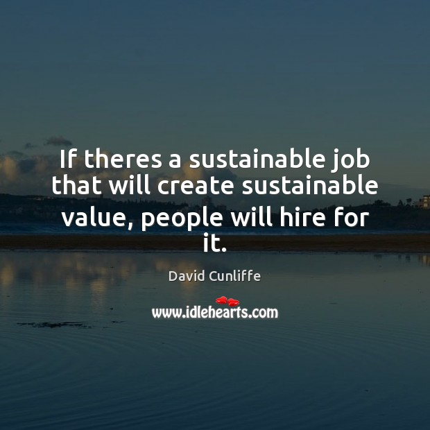 If theres a sustainable job that will create sustainable value, people will hire for it. Image