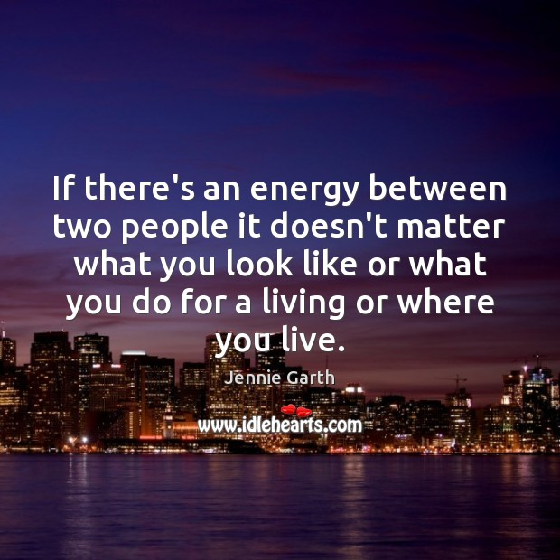 If there's an energy between two people it doesn't matter what you Image
