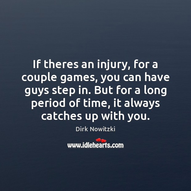 If theres an injury, for a couple games, you can have guys Image