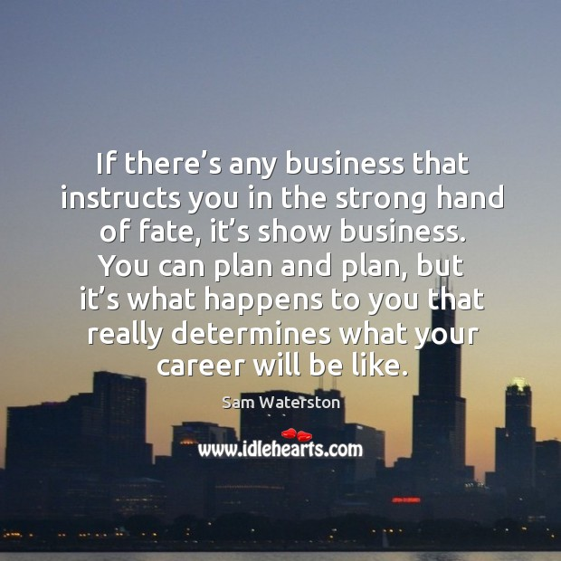 If there's any business that instructs you in the strong hand of fate, it's show business. Sam Waterston Picture Quote