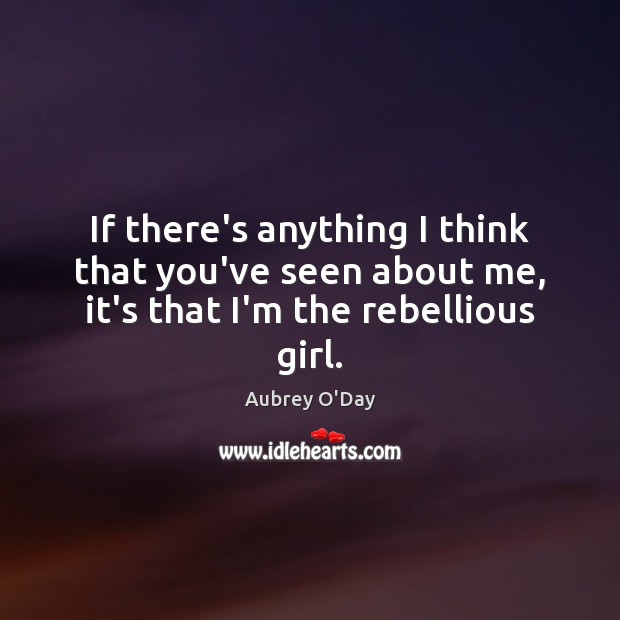 If there's anything I think that you've seen about me, it's that I'm the rebellious girl. Aubrey O'Day Picture Quote