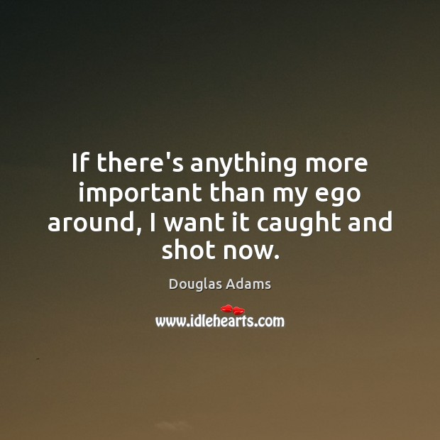 If there's anything more important than my ego around, I want it caught and shot now. Douglas Adams Picture Quote
