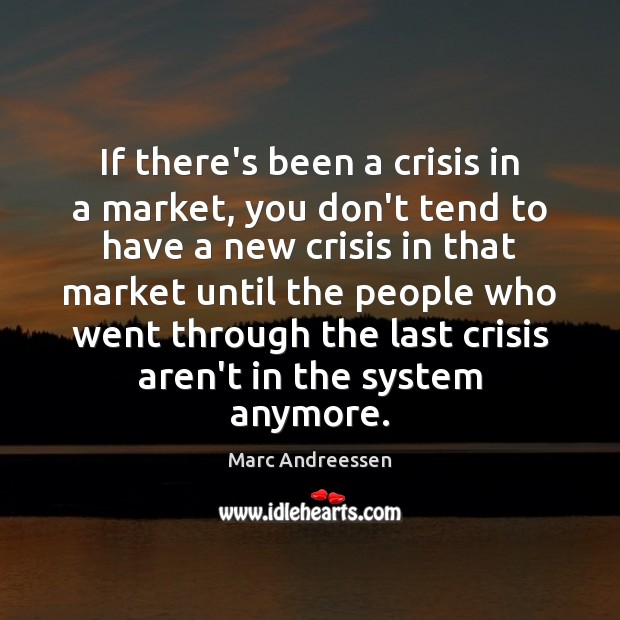 If there's been a crisis in a market, you don't tend to Marc Andreessen Picture Quote