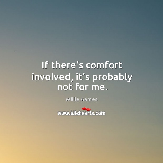 If there's comfort involved, it's probably not for me. Willie Aames Picture Quote