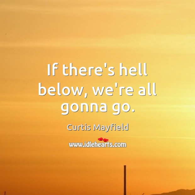 If there's hell below, we're all gonna go. Image