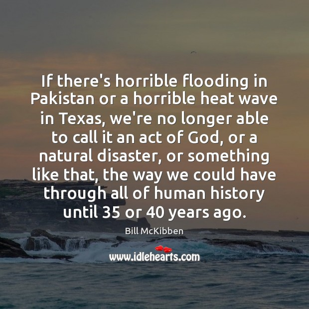 If there's horrible flooding in Pakistan or a horrible heat wave in Bill McKibben Picture Quote