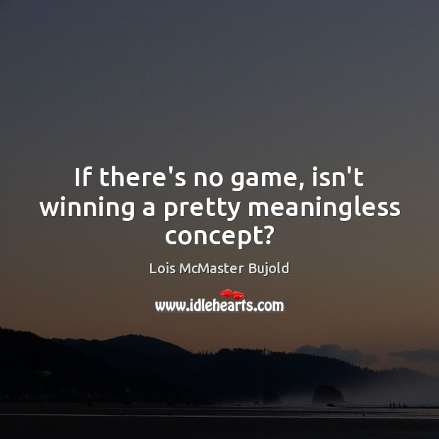 If there's no game, isn't winning a pretty meaningless concept? Lois McMaster Bujold Picture Quote