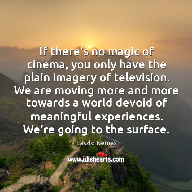 If there's no magic of cinema, you only have the plain imagery Image