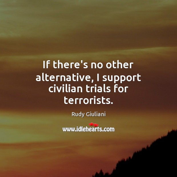 If there's no other alternative, I support civilian trials for terrorists. Image