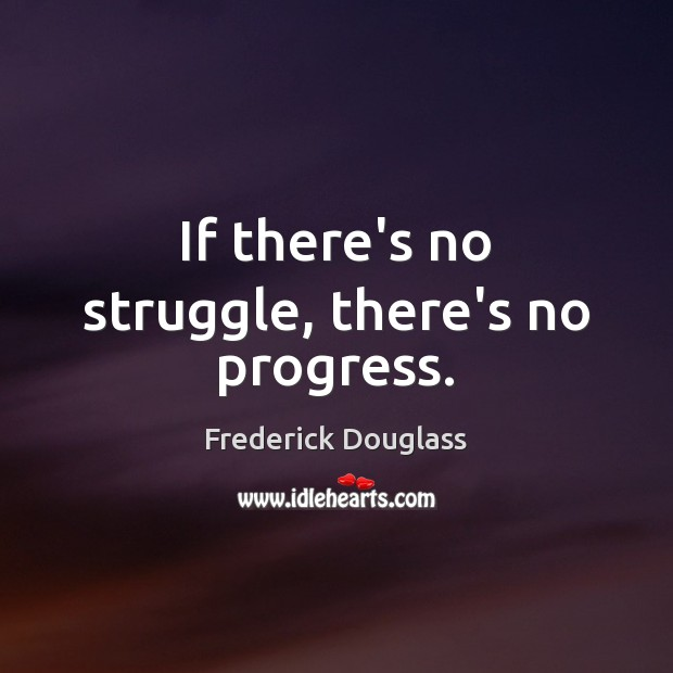 If there's no struggle, there's no progress. Image