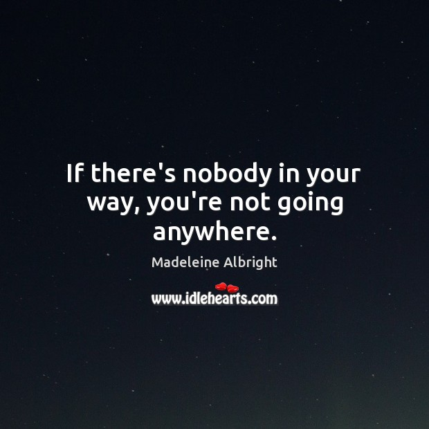 If there's nobody in your way, you're not going anywhere. Image