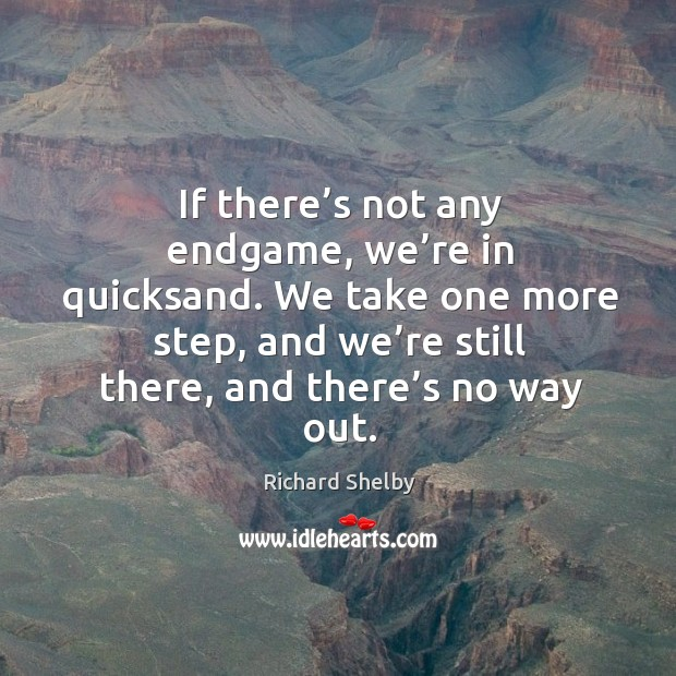 If there's not any endgame, we're in quicksand. We take one more step, and we're still there, and there's no way out. Image
