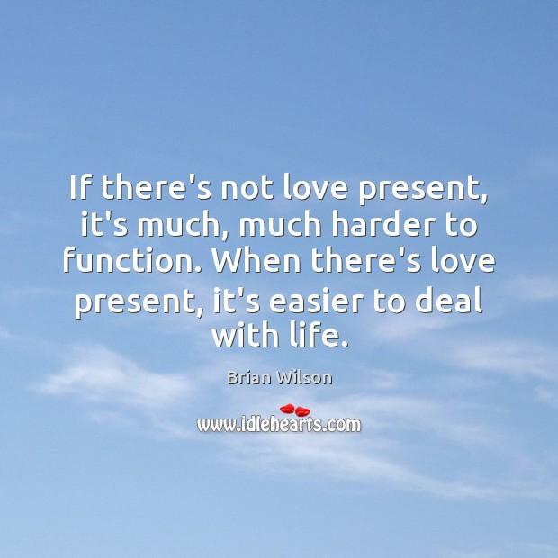 Image, If there's not love present, it's much, much harder to function. When
